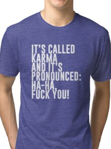 It's called Karma and it's pronounced: ha-ha, fuck you! Tri-blend T-Shirt