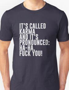 It's called Karma and it's pronounced: ha-ha, fuck you! Unisex T-Shirt