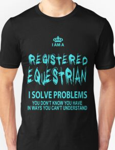 I Am A Registered Equestrian I Solve Problems You Don't Know You Have In Ways You Can't Understand - Tshirts & Accessories T-Shirt