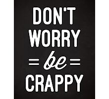 Don't Worry, Be Crappy Funny Quote Photographic Print