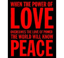 """When the power of love overcomes the love of power the world will know peace""  Photographic Print"