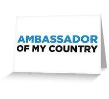 Ambassador of my country! Greeting Card