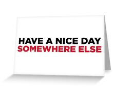 Have a nice day. But elsewhere! Greeting Card
