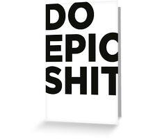 Do epic shit! Greeting Card