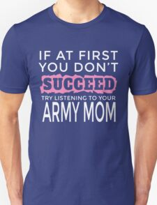 IF AT FIRST YOU DON'T SUCCEED TRY LISTENING TO YOUR ARMY MOM T-Shirt