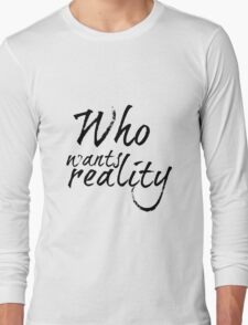 Who Wants Reality Long Sleeve T-Shirt