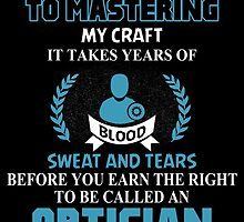 THERE ARE NO SHORTCUTS TO MASTERING MY CRAFT IT TAKES YEARS OF BLOOD SWEAT AND TEARS BEFORE YOU CAN EARN THE RIGHT TO BE CALLED AN OPTICIAN by birthdaytees