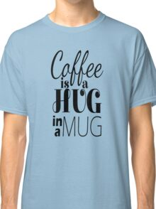 """Coffee is a Hug in a Mug"" Cute Typography Classic T-Shirt"