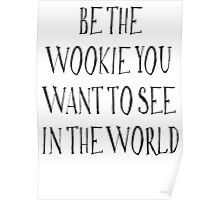 Be The Wookie You Want To See In The World Poster