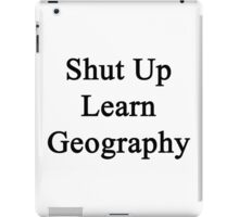 Shut Up Learn Geography  iPad Case/Skin