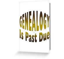 Genealogy Is Past Due Greeting Card