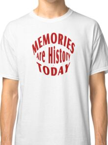 Memories Are History Today Classic T-Shirt