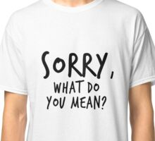 Sorry, what do you mean? - Black Text Classic T-Shirt