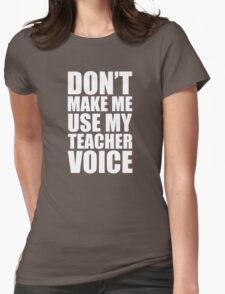 Don't Make Me Use My Teacher Voice Womens Fitted T-Shirt