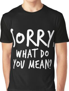 Sorry, what do you mean? - White Text Graphic T-Shirt