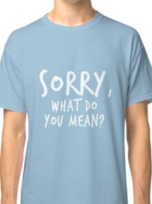 Sorry, what do you mean? - White Text Classic T-Shirt