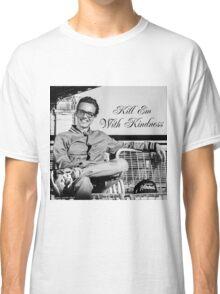 Kill Em' With Kindness Classic T-Shirt