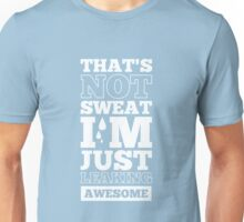 That's Not Sweat I'm Just Leaking Awesome - Gym Motivational Quote Unisex T-Shirt