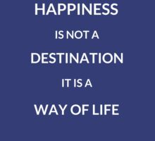 Happiness is not a destination, it is a way of life by IdeasForArtists