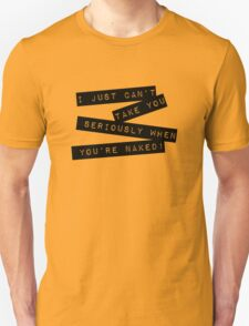 I can't take you seriously when you're naked T-Shirt