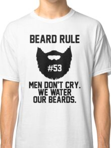 Beard Rule 53 Men Don't Cry We Water Our Beards Classic T-Shirt