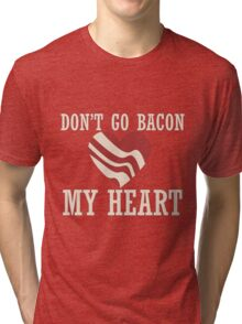 Don't go bacon my heart Tri-blend T-Shirt