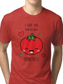 I Love You From My Head Tomatoes! Tri-blend T-Shirt