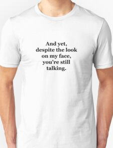 And Yet, Despite the Look on my Face, You're Still Talking T-Shirt