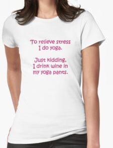 To relieve stress I do yoga. Just kidding I drink wine in my yoga pants T-Shirt