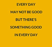 EVERY DAY MAY NOT BE GOOD BUT THERES SOMETHING GOOD IN EVERY DAY by IdeasForArtists
