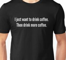 I just want to drink coffee . . . . Unisex T-Shirt
