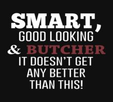 Smart, Good Looking & Butcher It Doesn't Get Any Better Than This! - Tshirts & Accessories by morearts