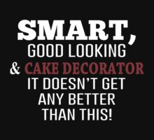 Smart, Good Looking & Cake Decorator It Doesn't Get Any Better Than This! - Tshirts & Accessories by morearts