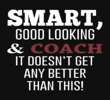 Smart, Good Looking & Coach It Doesn't Get Any Better Than This! - Tshirts & Accessories by morearts