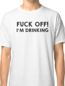 Fuck off! I am drinking Classic T-Shirt