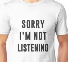 Sorry, I am not listening Unisex T-Shirt