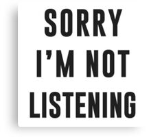 Sorry, I am not listening Canvas Print