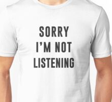 Sorry, I am not listening Unisex T-Shirt