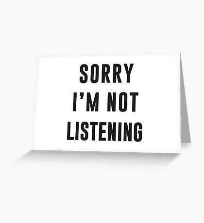 Sorry, I am not listening Greeting Card