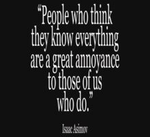 Isaac, Asimov, 'People who think they know everything are a great annoyance to those of us who do.' by TOM HILL - Designer