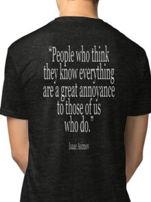 Isaac, Asimov, People who think they know everything are a great annoyance to those of us who do Tri-blend T-Shirt
