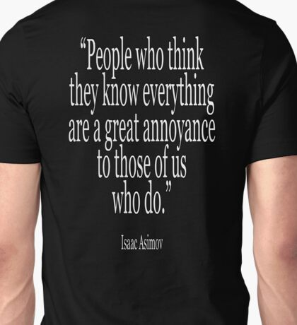 Isaac, Asimov, People who think they know everything are a great annoyance to those of us who do Unisex T-Shirt