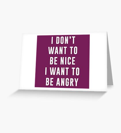 I don't want to be nice. I want to be angry Greeting Card
