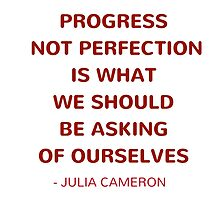 Progress not perfection is what we should be asking of ourselves - Julia Cameron Motivational Quote by IdeasForArtists