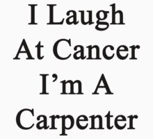 I Laugh At Cancer I'm A Carpenter  by supernova23
