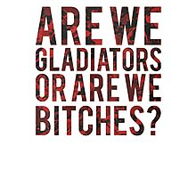 Are we gladiators or are we bitches? Photographic Print