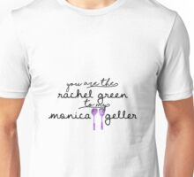 You are the Rachel Green to my Monica Geller Unisex T-Shirt