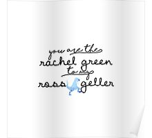 You are the Rachel Green to my Ross Geller Poster