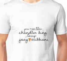 You are the Chandler Bing to my Joey Tribbiani Unisex T-Shirt