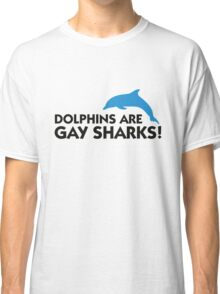 Dolphins are gay sharks! Classic T-Shirt